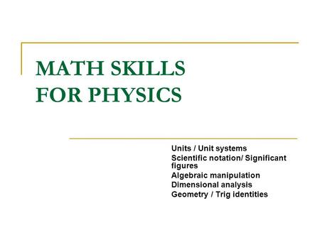 MATH SKILLS FOR PHYSICS Units / Unit systems Scientific notation/ Significant figures Algebraic manipulation Dimensional analysis Geometry / Trig identities.