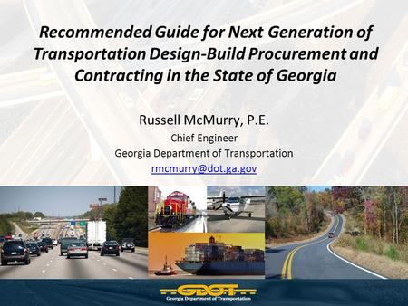 Recommended Guide for Next Generation of Transportation Design-Build Procurement and Contracting in the State of Georgia Russell McMurry, P.E. Chief Engineer.