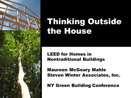 Thinking Outside the House LEED for Homes in Nontraditional Buildings Maureen McGeary Mahle Steven Winter Associates, Inc. NY Green Building Conference.