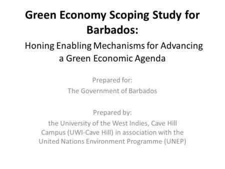 Green Economy Scoping Study for Barbados: Honing Enabling Mechanisms for Advancing a Green Economic Agenda Prepared for: The Government of Barbados Prepared.