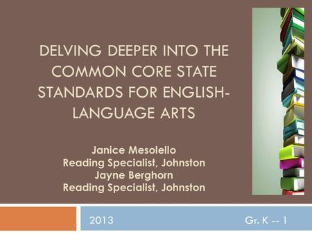 DELVING DEEPER INTO THE COMMON CORE STATE STANDARDS FOR ENGLISH- LANGUAGE ARTS Janice Mesolello Reading Specialist, Johnston Jayne Berghorn Reading Specialist,