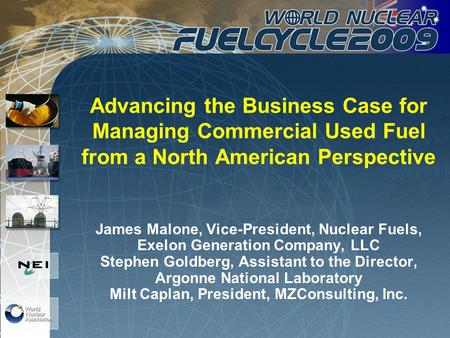 Advancing the Business Case for Managing Commercial Used Fuel from a North American Perspective James Malone, Vice-President, Nuclear Fuels, Exelon Generation.