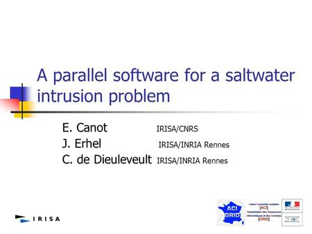 1 A parallel software for a saltwater intrusion problem E. Canot IRISA/CNRS J. Erhel IRISA/INRIA Rennes C. de Dieuleveult IRISA/INRIA Rennes.