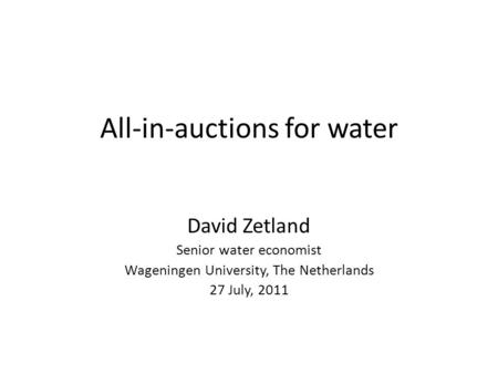 All-in-auctions for water David Zetland Senior water economist Wageningen University, The Netherlands 27 July, 2011.
