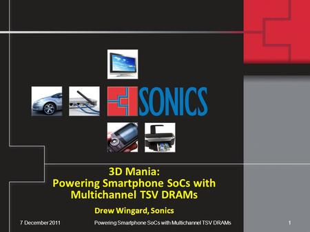 7 December 2011Powering Smartphone SoCs with Multichannel TSV DRAMs1 3D Mania: Powering Smartphone SoCs with Multichannel TSV DRAMs Drew Wingard, Sonics.