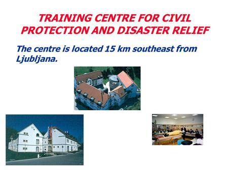 TRAINING CENTRE FOR CIVIL PROTECTION AND DISASTER RELIEF The centre is located 15 km southeast from Ljubljana.