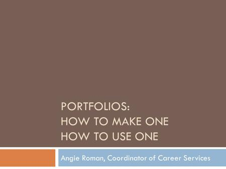 PORTFOLIOS: HOW TO MAKE ONE HOW TO USE ONE Angie Roman, Coordinator of Career Services.