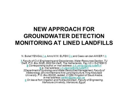 NEW APPROACH FOR GROUNDWATER DETECTION MONITORING AT LINED LANDFILLS N. Buket YENiGüL1,a, Amro M.M. ELFEKI 2,c and Cees van den AKKER 1,b 1 Faculty of.