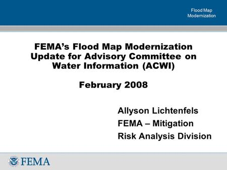 Flood Map Modernization FEMA's Flood Map Modernization Update for Advisory Committee on Water Information (ACWI) February 2008 Allyson Lichtenfels FEMA.