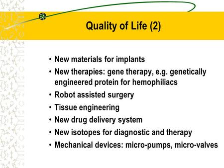Quality of Life (2) New materials for implants New therapies: gene therapy, e.g. genetically engineered protein for hemophiliacs Robot assisted surgery.
