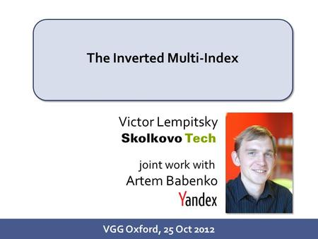 1/26 The Inverted Multi-Index VGG Oxford, 25 Oct 2012 Victor Lempitsky joint work with Artem Babenko.
