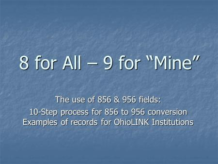 "8 for All – 9 for ""Mine"" The use of 856 & 956 fields: 10-Step process for 856 to 956 conversion Examples of records for OhioLINK Institutions."