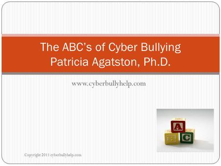 Www.cyberbullyhelp.com Copyright 2011 cyberbullyhelp.com The ABC's of Cyber Bullying Patricia Agatston, Ph.D.