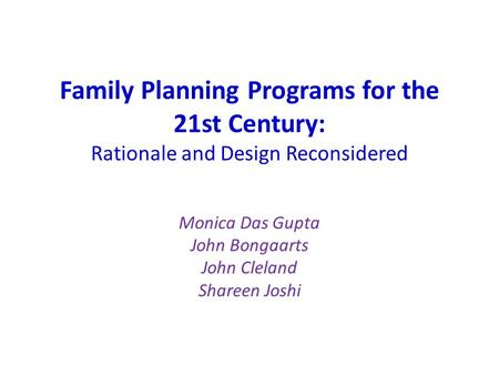 Family Planning Programs for the 21st Century: Rationale and Design Reconsidered Monica Das Gupta John Bongaarts John Cleland Shareen Joshi.