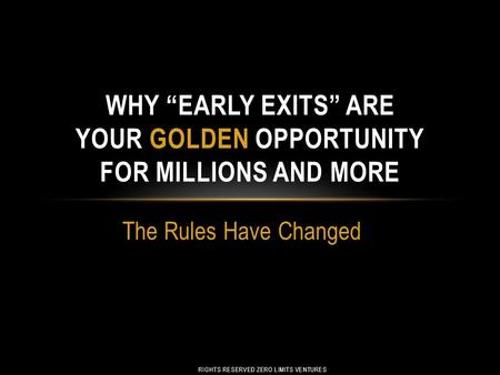 "The Rules Have Changed WHY ""EARLY EXITS"" ARE YOUR GOLDEN OPPORTUNITY FOR MILLIONS AND MORE RIGHTS RESERVED ZERO LIMITS VENTURES."