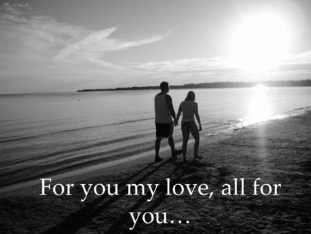 For you my love, all for you…. To the one that holds my heart I have searched high and low for the other part of me, the better part, the part that fills.