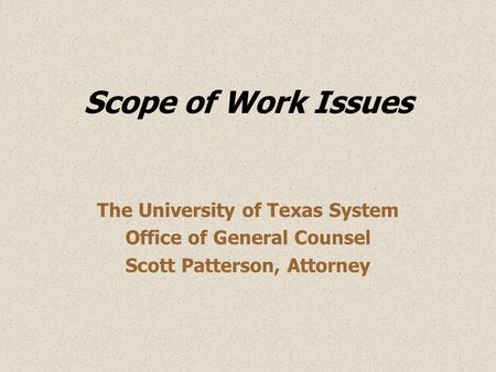 Scope of Work Issues The University of Texas System Office of General Counsel Scott Patterson, Attorney.
