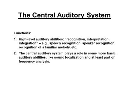 "The Central Auditory System Functions: 1.High-level auditory abilities: ""recognition, interpretation, integration"" – e.g., speech recognition, speaker."