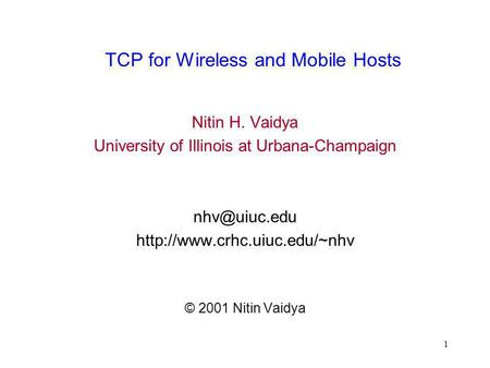 1 TCP for Wireless and Mobile Hosts Nitin H. Vaidya University of Illinois at Urbana-Champaign  © 2001 Nitin.