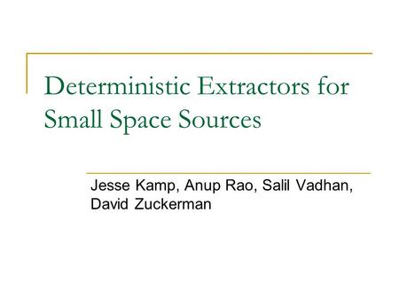 Deterministic Extractors for Small Space Sources Jesse Kamp, Anup Rao, Salil Vadhan, David Zuckerman.