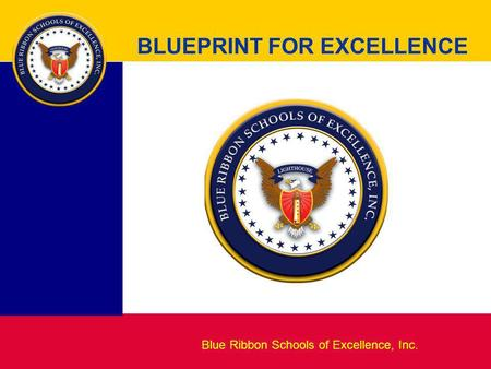 Blueprint for Excellence BLUEPRINT FOR EXCELLENCE Blue Ribbon Schools of Excellence, Inc.