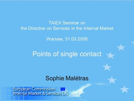 TAIEX Seminar on the Directive on Services in the Internal Market Warsaw, 31.03.2008 Points of single contact Sophie Malétras.