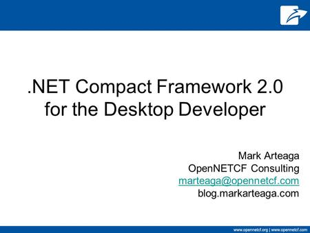 .NET Compact Framework 2.0 for the Desktop Developer Mark Arteaga OpenNETCF Consulting blog.markarteaga.com.