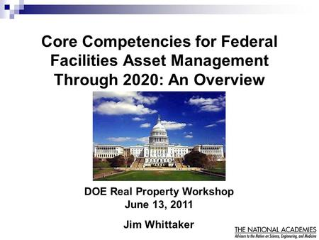 Core Competencies for Federal Facilities Asset Management Through 2020: An Overview DOE Real Property Workshop June 13, 2011 Jim Whittaker.