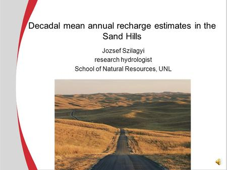 Decadal mean annual recharge estimates in the Sand Hills Jozsef Szilagyi research hydrologist School of Natural Resources, UNL.