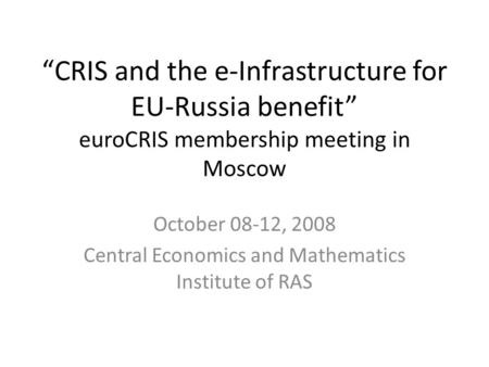 """CRIS and the e-Infrastructure for EU-Russia benefit"" euroCRIS membership meeting in Moscow October 08-12, 2008 Central Economics and Mathematics Institute."