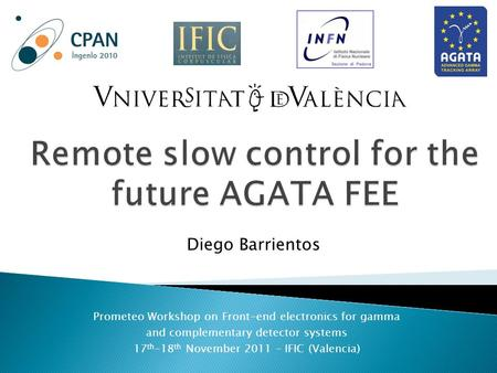 Prometeo Workshop on Front-end electronics for gamma and complementary detector systems 17 th -18 th November 2011 – IFIC (Valencia) Diego Barrientos.
