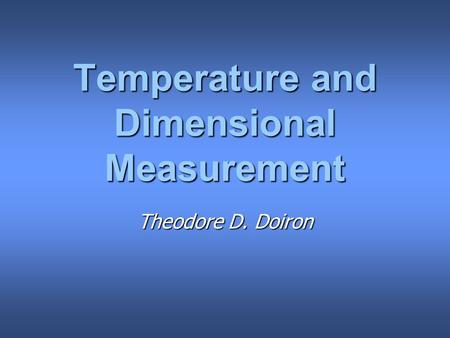 Temperature and Dimensional Measurement Theodore D. Doiron.
