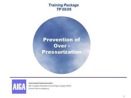 Prevention of Over - Pressurization Training Package TP 05/05 1 Asia Industrial Gases Association 298 Tiong Bahru Road, #20-01 Central Plaza, Singapore.