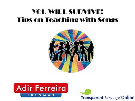 YOU WILL SURVIVE! Tips on Teaching with Songs. www.transparent.com.