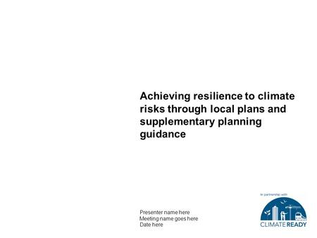 Achieving resilience to climate risks through local plans and supplementary planning guidance Presenter name here Meeting name goes here Date here.