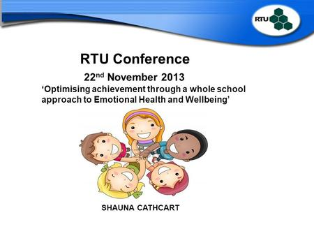 RTU Conference 22 nd November 2013 'Optimising achievement through a whole school approach to Emotional Health and Wellbeing' SHAUNA CATHCART.