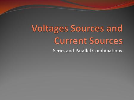 Series and Parallel Combinations. Objective of Lecture Explain how voltage sources in series may be combined. Explain how current sources in parallel.