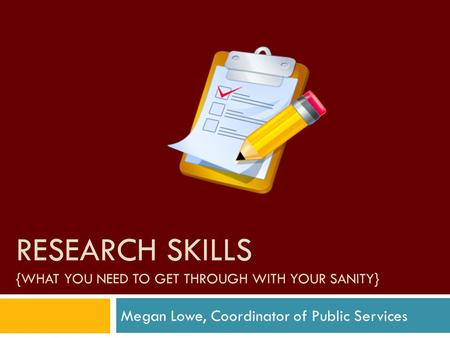 RESEARCH SKILLS {WHAT YOU NEED TO GET THROUGH WITH YOUR SANITY} Megan Lowe, Coordinator of Public Services.