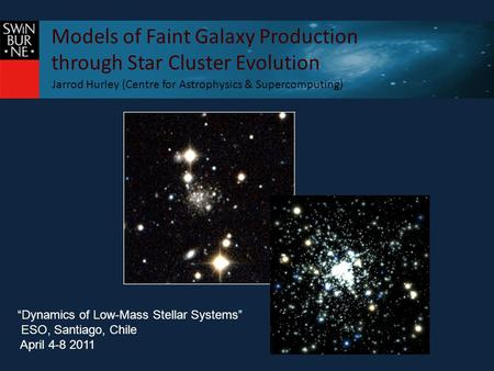 "Models of Faint Galaxy Production through Star Cluster Evolution Jarrod Hurley (Centre for Astrophysics & Supercomputing) ""Dynamics of Low-Mass Stellar."