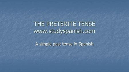 THE PRETERITE TENSE www.studyspanish.com A simple past tense in Spanish.