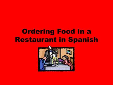 Ordering Food in a Restaurant in Spanish. Mesero-male server Mesera-female server Cliente-customer.