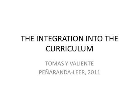 THE INTEGRATION INTO THE CURRICULUM TOMAS Y VALIENTE PEÑARANDA-LEER, 2011.