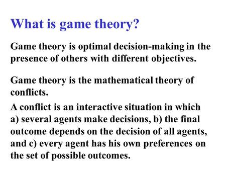 What is game theory? Game theory is optimal decision-making in the presence of others with different objectives. Game theory is the mathematical theory.