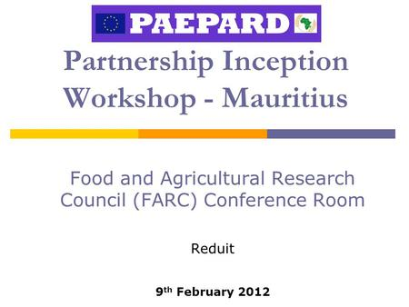 Partnership Inception Workshop - Mauritius Food and Agricultural Research Council (FARC) Conference Room Reduit 9 th February 2012.
