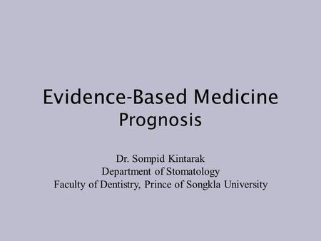 Evidence-Based Medicine Prognosis Dr. Sompid Kintarak Department of Stomatology Faculty of Dentistry, Prince of Songkla University.