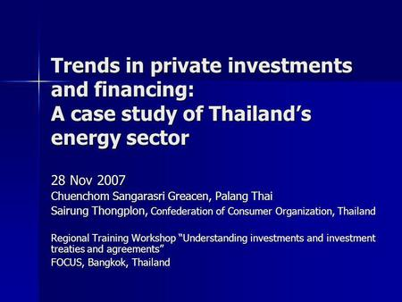 Trends in private investments and financing: A case study of Thailand's energy sector 28 Nov 2007 Chuenchom Sangarasri Greacen, Palang Thai Sairung Thongplon,