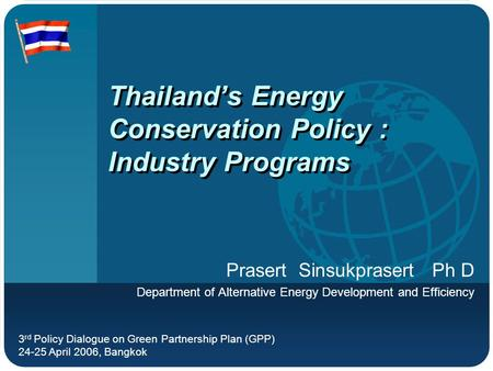 Thailand's Energy Conservation Policy : Industry Programs Prasert Sinsukprasert Ph D Department of Alternative Energy Development and Efficiency 3 rd Policy.