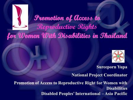 Promotion of Access to Reproductive Rights for Women With Disabilities in Thailand Sureeporn Yupa National Project Coordinator Promotion of Access to Reproductive.