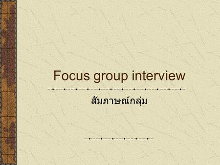 Focus group interview สัมภาษณ์กลุ่ม. Key features of focus group They provide evidence from many voices on the same topic they are interactive they provide.