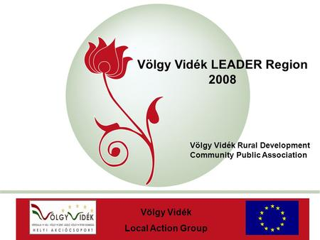 """New Hungary"" Rural Development Programme 2007-2013 Völgy Vidék LEADER Region 2008 AaAa Völgy Vidék Local Action Group Völgy Vidék Rural Development Community."